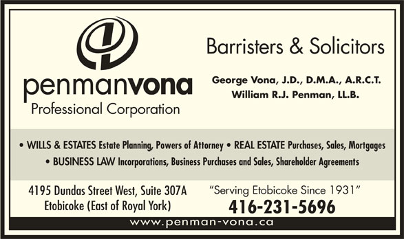 Penman Vona Professional Corporation (4162315696) - Display Ad - Barristers & Solicitors George Vona, J.D., D.M.A., A.R.C.T. penman vona William R.J. Penman, LL.B. Professional Corporation WILLS & ESTATES Estate Planning, Powers of Attorney REAL ESTATE Purchases, Sales, Mortgages BUSINESS LAW Incorporations, Business Purchases and Sales, Shareholder Agreements Serving Etobicoke Since 1931 4195 Dundas Street West, Suite 307A Etobicoke (East of Royal York) 416-231-5696 www.penman-vona.ca