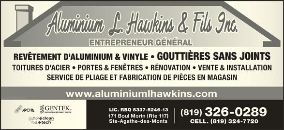 Aluminium L Hawkins & Fils Inc (819-326-0289) - Annonce illustrée======= - ENTREPRENEUR GÉNÉRALENTREPRENEUR GÉNÉRAL REVÊTEMENT D'ALUMINIUM & VINYLE   GOUTTIÈRES SANS JOINTSREVÊTEMENT D'ALUMINIUM & VINYLE   GOUTTIÈRES SANS JOINTS TOITURES D'ACIER   PORTES & FENÊTRES   RÉNOVATION   VENTE & INSTALLATIONTOITURES D'ACIER   PORTES & FENÊTRES   RÉNOVATION   VENTE & INSTALLATION SERVICE DE PLIAGE ET FABRICATION DE PIÈCES EN MAGASINSERVICE DE PLIAGE ET FABRICATION DE PIÈCES EN MAGASIN www.aluminiumlhawkins.com LIC. RBQ 8337-5246-13 819 326-0289 171 Boul Morin Rte 117 Ste-Agathe-des-Monts CELL. 819 324-7720