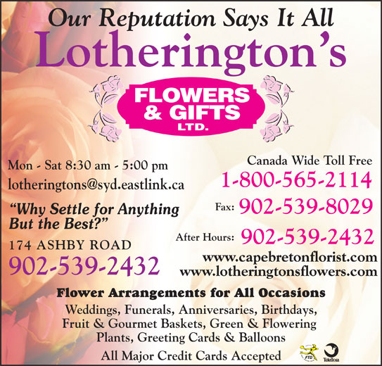 Lotherington's Flowers & Gifts Ltd (9025392432) - Display Ad - Our Reputation Says It All Lotherington s Canada Wide Toll Free Mon - Sat 8:30 am - 5:00 pm 1-800-565-2114 Fax: 902-539-8029 Why Settle for Anything But the Best? 902-539-2432 174 ASHBY ROAD www.capebretonflorist.com 902-539-2432 www.lotheringtonsflowers.com Flower Arrangements for All Occasions Weddings, Funerals, Anniversaries, Birthdays, Fruit & Gourmet Baskets, Green & Flowering Plants, Greeting Cards & Balloons All Major Credit Cards Accepted After Hours: