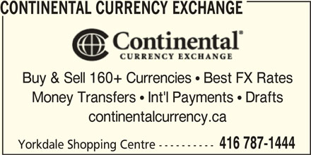 Continental Currency Exchange (416-787-1444) - Display Ad - CONTINENTAL CURRENCY EXCHANGE Buy & Sell 160+ Currencies  Best FX Rates Money Transfers  Int'l Payments  Drafts continentalcurrency.ca 416 787-1444 Yorkdale Shopping Centre ---------- CONTINENTAL CURRENCY EXCHANGE Buy & Sell 160+ Currencies  Best FX Rates Money Transfers  Int'l Payments  Drafts continentalcurrency.ca 416 787-1444 Yorkdale Shopping Centre ----------