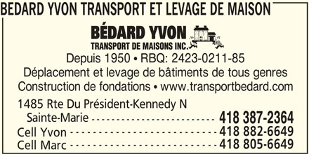 Yvon Bédard Transport et Levage de Maison Inc (418-387-2364) - Annonce illustrée======= - Depuis 1950  RBQ: 2423-0211-85 BEDARD YVON TRANSPORT ET LEVAGE DE MAISON Déplacement et levage de bâtiments de tous genres Construction de fondations  www.transportbedard.com 1485 Rte Du Président-Kennedy N Sainte-Marie ------------------------- 418 387-2364 -------------------------- 418 882-6649 Cell Yvon -------------------------- 418 805-6649 Cell Marc