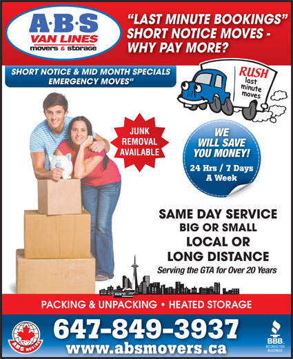 A ABS Movers & Storage Ltd (416-588-1499) - Display Ad - WHY PAY MORE? SHORT NOTICE & MID MONTH SPECIALS EMERGENCY MOVES LAST MINUTE BOOKINGS SHORT NOTICE MOVES - WILL SAVE YOU MONEY! 24 Hrs / 7 Days A Week SAME DAY SERVICE BIG OR SMALL LOCAL OR LONG DISTANCE WE Serving the GTA for Over 20 Years PACKING & UNPACKING   HEATED STORAGE 647-849-3937 www.absmovers.cawww.absmovers.ca
