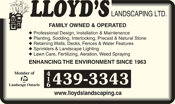 Lloyd's Landscaping Ltd (416-439-3343) - Display Ad - FAMILY OWNED & OPERATEDFAMILY OWNED & OPERATED Professional Design, Installation & Maintenance Planting, Sodding, Interlocking, Precast & Natural Stone anting, Sodding, Interlocking, Precast & Natural Stone Retaining Walls, Decks, Fences & Water Features Sprinklers & Landscape Lighting Lawn Care, Fertilizing, Aeration, Weed Spraying wn Care, Fertilizing, Aeration, Weed Spraying ENHANCING THE ENVIRONMENT SINCE 1963ENHANCING THE ENVIRONMENT SINCE 1963 439-3343 www.lloydslandscaping.cawww.lloydslandscaping.ca