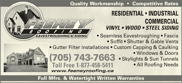 Feeney Roofing Limited (705-743-7663) - Display Ad - Quality Workmanship     Competitive RatesQualit RESIDENTIAL   INDUSTRIALESIL   NDU COMMERCIALMME VINYL   WOOD   STEEL SIDINGVINYL   WOOD   STEEL SIDING Seamless Eavestroughing   Fascia  Seamless Eavestroughing   Fascia Soffit   Shutter & Gable Vents  Soffit   Shutter & Gable Vents Gutter Filter Installations   Custom Capping & Caulking  Gutter Filter Installations   Custom Capping & Caulking Windows & Doors  Windows & Doors Skylights & Sun Tunnels  Skylights & Sun Tunnels (705) 743-7663(705) 743-7663 All Roofing Needs  All Roofing Needs Toll Free 1-877-458-5411Toll Free 1-877-458-5411 www.feeneyroofing.cawww.feeneyroofing.ca Full Mfrs. & Watertight Written Warranties