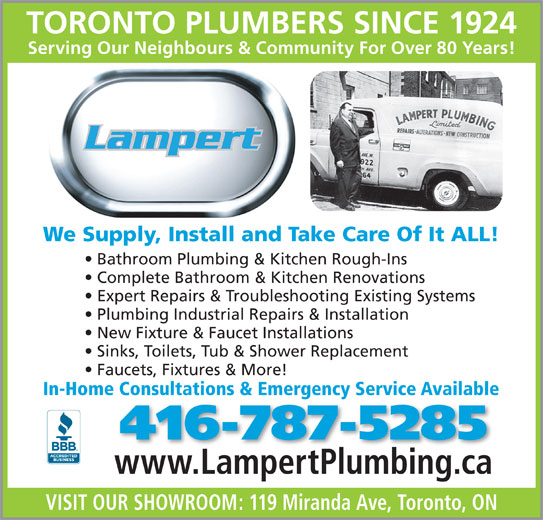 Lampert Plumbing (416-787-5285) - Display Ad - TORONTO PLUMBERS SINCE 1924 Serving Our Neighbours & Community For Over 80 Years!g ig We Supply, Install and Take Care Of It ALL! Bathroom Plumbing & Kitchen Rough-Ins Complete Bathroom & Kitchen Renovations Expert Repairs & Troubleshooting Existing Systems Plumbing Industrial Repairs & Installation New Fixture & Faucet Installations Sinks, Toilets, Tub & Shower Replacement Faucets, Fixtures & More! In-Home Consultations & Emergency Service Available 416-787-5285 www.LampertPlumbing.cawwwLampertPlumbingca VISIT OUR SHOWROOM: 119 Miranda Ave, Toronto, ON