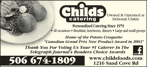 """Childs Foods & Catering Service (506-674-1809) - Display Ad - """"Canadian Grand Prix New Product Award in 2003""""""""Canad Thank You For Voting Us Your #1 Caterer In The Thank You For Telegraph Journal s Readers Choice Awards www.childsfoods.com 506 674-1809 1216 Sand Cove Rd Owned & Operated at Deborah Childs All occasions   Breakfast, luncheons, dinners   Large and small groups  All occ Home of the Potato Croquette"""