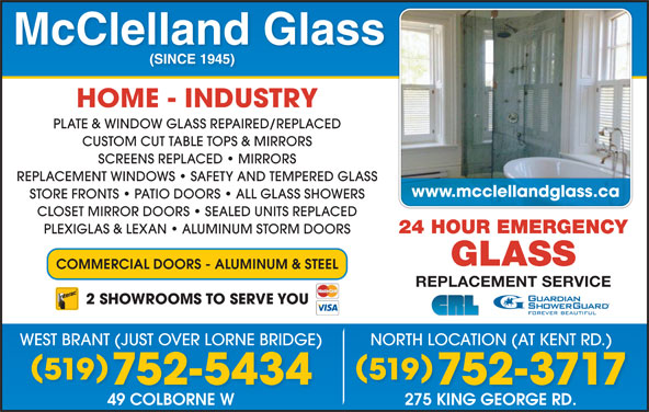 McClelland Glass (519-752-5434) - Display Ad - HOME - INDUSTRY PLATE & WINDOW GLASS REPAIRED/REPLACED CUSTOM CUT TABLE TOPS & MIRRORS SCREENS REPLACED   MIRRORS REPLACEMENT WINDOWS   SAFETY AND TEMPERED GLASS www.mcclellandglass.ca STORE FRONTS   PATIO DOORS   ALL GLASS SHOWERS CLOSET MIRROR DOORS   SEALED UNITS REPLACED 24 HOUR EMERGENCY PLEXIGLAS & LEXAN   ALUMINUM STORM DOORS GLASS COMMERCIAL DOORS - ALUMINUM & STEEL REPLACEMENT SERVICE 2 SHOWROOMS TO SERVE YOU WEST BRANT (JUST OVER LORNE BRIDGE) NORTH LOCATION (AT KENT RD.) 519 752-5434 752-3717 49 COLBORNE W 275 KING GEORGE RD.