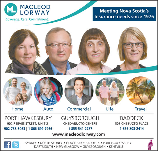 MacLeod Lorway Insurance (9027383056) - Display Ad - Meeting Nova Scotia s Insurance needs since 1976 Coverage. Care. Commitment. Home Auto Commercial Life Travel GUYSBOROUGHPORT HAWKESBURY BADDECK CHEDABUCTO CENTRE902 REEVES STREET, UNIT 2 503 CHEBUCTO PLACE 1-866-808-2414 902-738-30631-866-699-7966 1-855-541-2787 www.macleodlorway.com SYDNEY   NORTH SYDNEY   GLACE BAY   BADDECK   PORT HAWKESBURY DARTMOUTH   NEW GLASGOW   GUYSBOROUGH   KENTVILLE
