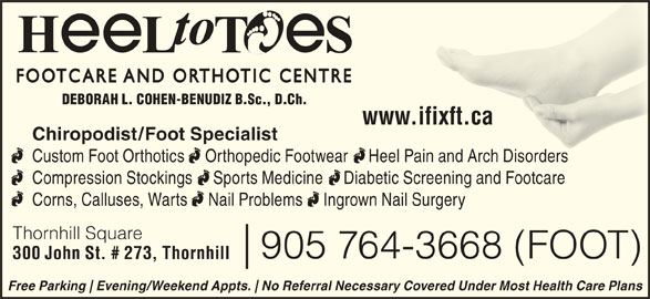 Heel To Toes (905-764-3668) - Display Ad - DEBORAH L. COHEN-BENUDIZ B.Sc., D.Ch. www.ifixft.caw.ifixft.ca Chiropodist/Foot Specialist Custom Foot Orthotics     Orthopedic Footwear     Heel Pain and Arch Disorders Pain and Arch Disorders Compression Stockings     Sports Medicine     Diabetic Screening and Footcare Corns, Calluses, Warts     Nail Problems     Ingrown Nail Surgery Thornhill Square 905 764-3668 (FOOT) 300 John St. # 273, Thornhill Free Parking Evening/Weekend Appts. No Referral Necessary Covered Under Most Health Care Plans