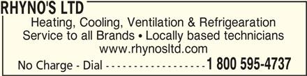 Rhyno's Ltd (902-543-4737) - Display Ad - RHYNO'S LTDRHYNO'S LTD RHYNO'S LTD Heating, Cooling, Ventilation & Refrigearation Service to all Brands  Locally based technicians www.rhynosltd.com 1 800 595-4737 No Charge - Dial ------------------