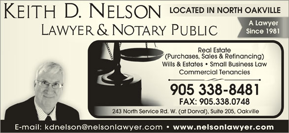 Keith D Nelson (9053388481) - Display Ad - www.nelsonlawyer.com Since 1981Since 1981 Real EstateReal Estate (Purchases, Sales & Refinancing)(Pu s, rchaseSales & Refinancing) Wills & Estates   Small Business LawWills tes& Esta   Small Business Law Commercial TenanciesmerComcial Tenancies 905 338-84819 305 38-8481 FAX: 905.338.0748 9FAX:05.338.0748 243 North Service Rd. W. (at Dorval), Suite 205, Oakville243 North Service Rd. W. val) (at Dor, Suite 205, Oakville LOCATED IN NORTH OAKVILLELOCATED IN NORTH OAKVILLE A Lawyerawyer