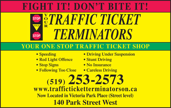 Your Traffic Ticket Terminators (519-253-2573) - Display Ad - YIELD STOP YOUR ONE STOP TRAFFIC TICKET SHOP Speeding Driving Under Suspension Red Light Offence Stunt Driving Stop Signs No Insurance Following Too Close Careless Driving (519) 253-2573 www.trafficticketterminatorson.ca Now Located in Victoria Park Place (Street level) 140 Park Street West FIGHT IT! DON T BITE IT! STOP