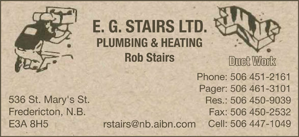 E G Stairs Plumbing & Heating Ltd (506-451-2161) - Display Ad - Phone: 506 451-2161 Pager: 506 461-3101 536 St. Mary's St. Res.: 506 450-9039 Fredericton, N.B. Fax: 506 450-2532 Cell: 506 447-1049 E3A 8H5 E. G. STAIRS LTD. PLUMBING & HEATING Rob Stairs