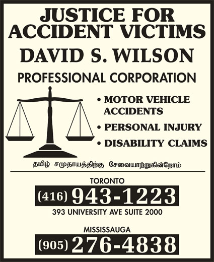 Wilson David S (4169431223) - Display Ad - JUSTICE FOR ACCIDENT VICTIMS DAVID S. WILSON PROFESSIONAL CORPORATION MOTOR VEHICLE ACCIDENTS PERSONAL INJURY DISABILITY CLAIMS TORONTO (416) 943-1223 393 UNIVERSITY AVE SUITE 2000 MISSISSAUGA (905) 276-4838