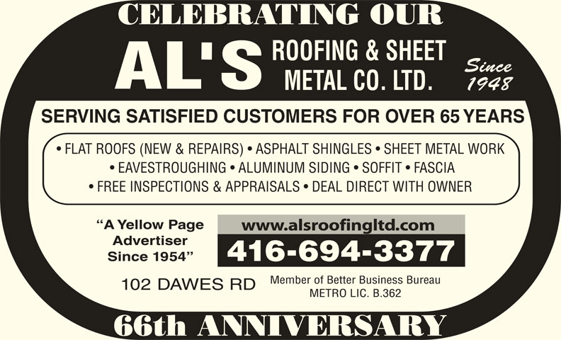 Al's Roofing & Sheet Metal Co Ltd (416-694-3377) - Display Ad - SERVING SATISFIED CUSTOMERS FOR OVER 65 YEARS CELEBRATING OUR Since METAL CO. LTD. 1948 FLAT ROOFS (NEW & REPAIRS)   ASPHALT SHINGLES   SHEET METAL WORK EAVESTROUGHING   ALUMINUM SIDING   SOFFIT   FASCIA ROOFING & SHEET www.alsroofingltd.com Advertiser Since 1954 4166943377 Member of Better Business Bureau 102 DAWES RD FREE INSPECTIONS & APPRAISALS   DEAL DIRECT WITH OWNER METRO LIC. B.362 66th ANNIVERSARY A Yellow Page