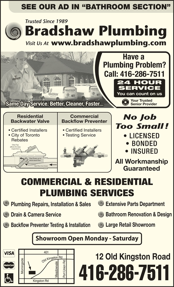 Bradshaw Plumbing (416-286-7511) - Display Ad - SEE OUR AD IN  BATHROOM SECTION Trusted Since 1989 Bradshaw Plumbing Visit Us At www.bradshawplumbing.com Have a Plumbing Problem? Call: 416-286-7511 BRADSHAWPLUMBING & HE ATING BRADSHAWPLUMBING & HEATING 24 HOUR SERVICE You can count on us Your Trusted Senior Provider Same Day Service. Better, Cleaner, Faster...Same Day Service. Better, Cleaner, Faster... Residential Commercial No Job Backwater Valve Backflow Preventer Too Small! Certified Installers City of Toronto Testing Service LICENSED Rebates Clear Top BONDED allows for easy inspection INSURED Flap Floats up to block back flow All Workmanship Back Flow from Sewer Guaranteed COMMERCIAL & RESIDENTIAL PLUMBING SERVICES Extensive Parts Department Plumbing Repairs, Installation & Sales Bathroom Renovation & Design Drain & Camera Service Large Retail Showroom Backflow Preventer Testing & Installation Showroom Open Monday - Saturday 401 12 Old Kingston Road Morningside Meadowvale Port Union Rd Old Kingston Rd Port Union Rd Old Kingston Rd Kingston Rd