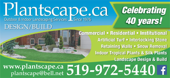Plantscape.ca (519-972-5440) - Display Ad - CelebratingCelebrin Plantscape.caPlantscape.ca 40 years! DESIGN/BUILD Commercial   Residential   Institutional Artificial Turf   Interlocking Stone Expert installation/restoration of: Retaining Walls   Snow Removal Interlocking Paving Stone   Patios Driveways   Retaining Walls Indoor Tropical Plants & Silk Plants COMMERCIAL / RESIDENTIAL / INSTITUTIONAL Landscape Design & Build www.plantscape.ca 519-972-5440 519-972-5440